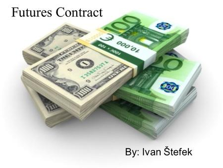 Futures Contract By: Ivan Štefek. Futures Contract In finance, a futures contract is a standardized contract, traded on a futures exchange, to buy or.