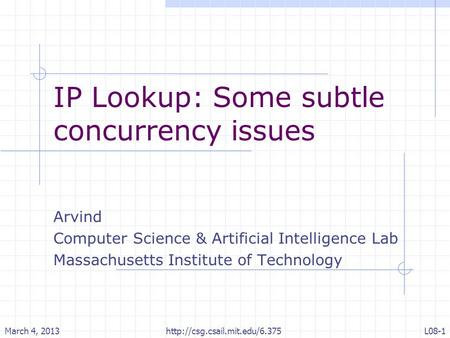 IP Lookup: Some subtle concurrency issues Arvind Computer Science & Artificial Intelligence Lab Massachusetts Institute of Technology March 4, 2013