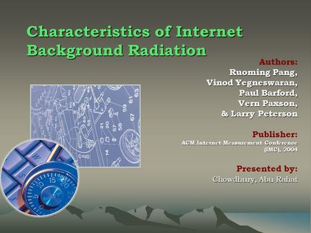 Characteristics of Internet Background Radiation Authors: Ruoming Pang, Vinod Yegneswaran, Paul Barford, Vern Paxson, & Larry Peterson & Larry Peterson.