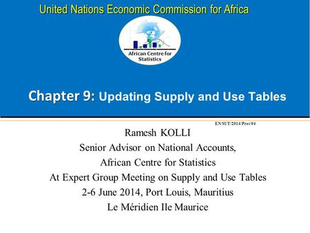 African Centre for Statistics United Nations Economic Commission for Africa Chapter 9: Chapter 9: Updating Supply and Use Tables Ramesh KOLLI Senior Advisor.