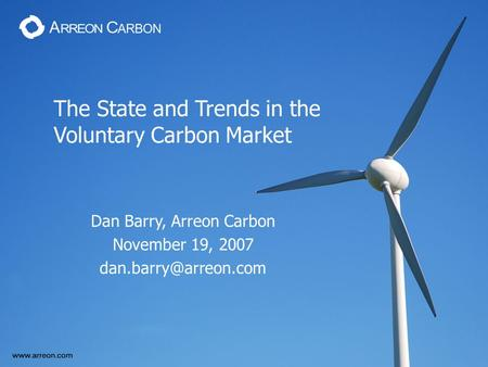 The State and Trends in the Voluntary Carbon Market Dan Barry, Arreon Carbon November 19, 2007