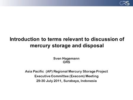 Introduction to terms relevant to discussion of mercury storage and disposal Sven Hagemann GRS Asia Pacific (AP) Regional Mercury Storage Project Executive.