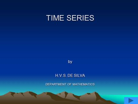 TIME SERIES by H.V.S. DE SILVA DEPARTMENT OF MATHEMATICS.