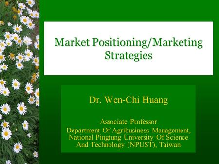Market Positioning/Marketing Strategies Dr. Wen-Chi Huang Associate Professor Department Of Agribusiness Management, National Pingtung University Of Science.