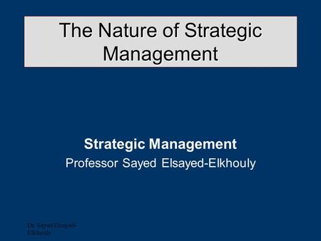Dr. Sayed Elsayed- Elkhouly The Nature of Strategic Management Strategic Management Professor Sayed Elsayed-Elkhouly.