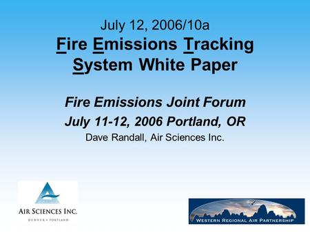1 July 12, 2006/10a Fire Emissions Tracking System White Paper Fire Emissions Joint Forum July 11-12, 2006 Portland, OR Dave Randall, Air Sciences Inc.