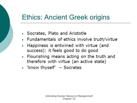 Ethics: Ancient Greek origins Socrates, Plato and Aristotle Fundamentals of ethics involve truth/virtue Happiness is entwined with virtue (and success):