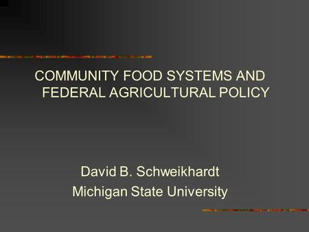 COMMUNITY FOOD SYSTEMS AND FEDERAL AGRICULTURAL POLICY David B. Schweikhardt Michigan State University.