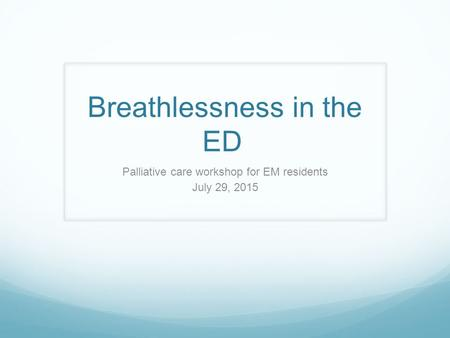 Breathlessness in the ED Palliative care workshop for EM residents July 29, 2015.