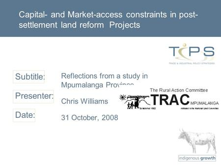 Subtitle: Presenter: Date: Capital- and Market-access constraints in post- settlement land reform Projects Reflections from a study in Mpumalanga Province.