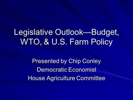 Legislative Outlook—Budget, WTO, & U.S. Farm Policy Presented by Chip Conley Democratic Economist House Agriculture Committee.