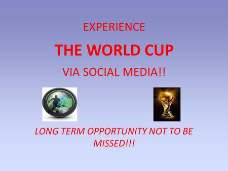 LONG TERM OPPORTUNITY NOT TO BE MISSED!!! EXPERIENCE THE WORLD CUP VIA SOCIAL MEDIA!!