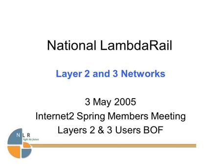 National LambdaRail Layer 2 and 3 Networks 3 May 2005 Internet2 Spring Members Meeting Layers 2 & 3 Users BOF.