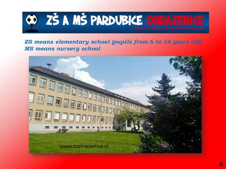 ZS means elementary school (pupils from 6 to 14 years old) MS means nursery school www.zsohrazenice.cz ©