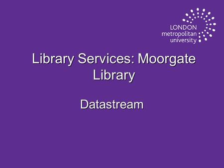 Library Services: Moorgate Library Datastream. What is Datastream? u A major source of current and historical online data on: u financial markets, u economic.