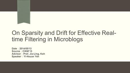 On Sparsity and Drift for Effective Real- time Filtering in Microblogs Date : 2014/05/13 Source : CIKM'13 Advisor : Prof. Jia-Ling, Koh Speaker : Yi-Hsuan.