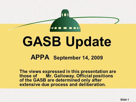 Slide 1 GASB Update APPA September 14, 2009 The views expressed in this presentation are those of Mr. Galloway. Official positions of the GASB are determined.