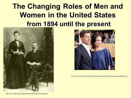 The Changing Roles of Men and Women in the United States from 1894 until the present  ttp://cdn.buzznet.com/media-cdn/jj1/headlines/2009/01/brad-pitt-sag-awards-2009.jpg.