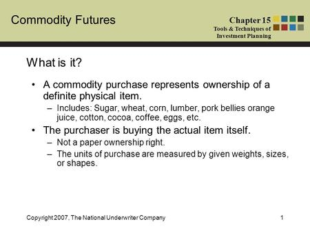 Commodity Futures Chapter 15 Tools & Techniques of Investment Planning Copyright 2007, The National Underwriter Company1 What is it? A commodity purchase.