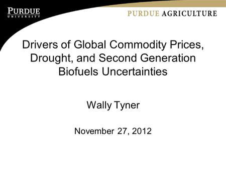 Drivers of Global Commodity Prices, Drought, and Second Generation Biofuels Uncertainties Wally Tyner November 27, 2012.