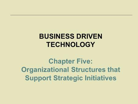 5-1 BUSINESS DRIVEN TECHNOLOGY Chapter Five: Organizational Structures that Support Strategic Initiatives.