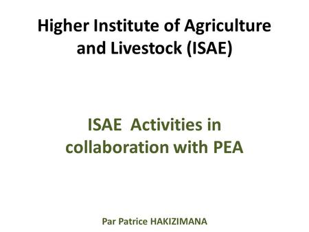 Higher Institute of Agriculture and Livestock (ISAE) ISAE Activities in collaboration with PEA Par Patrice HAKIZIMANA.