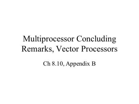 Multiprocessor Concluding Remarks, Vector Processors Ch 8.10, Appendix B.