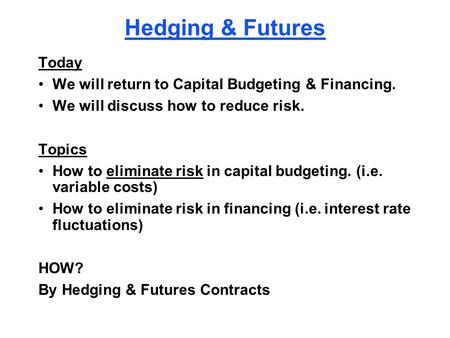 Hedging & Futures Today We will return to Capital Budgeting & Financing. We will discuss how to reduce risk. Topics How to eliminate risk in capital budgeting.