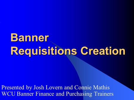 Banner Requisitions Creation Presented by Josh Lovern and Connie Mathis WCU Banner Finance and Purchasing Trainers.