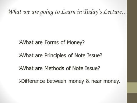 What we are going to Learn in Today's Lecture…  What are Forms of Money?  What are Principles of Note Issue?  What are Methods of Note Issue?  Difference.