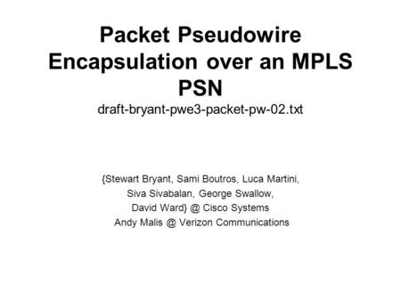 Packet Pseudowire Encapsulation over an MPLS PSN draft-bryant-pwe3-packet-pw-02.txt {Stewart Bryant, Sami Boutros, Luca Martini, Siva Sivabalan, George.