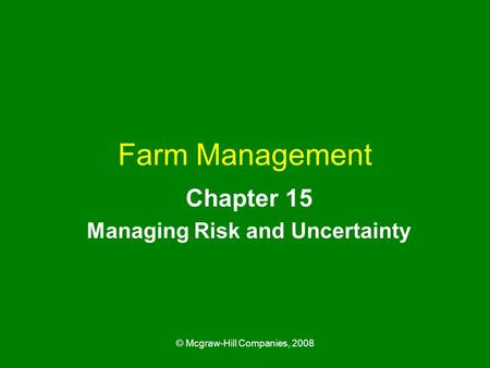 © Mcgraw-Hill Companies, 2008 Farm Management Chapter 15 Managing Risk and Uncertainty.