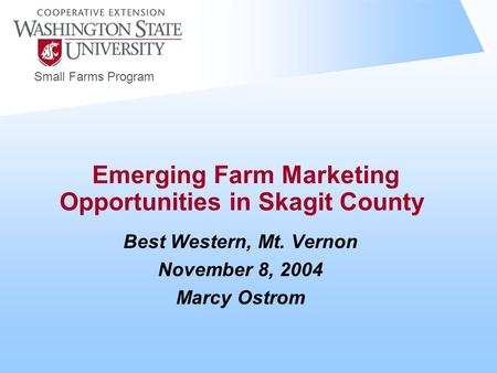 Small Farms Program Emerging Farm Marketing Opportunities in Skagit County Best Western, Mt. Vernon November 8, 2004 Marcy Ostrom.