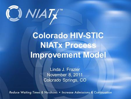 Overview Colorado HIV-STIC NIATx Process Improvement Model Linda J. Frazier November 8, 2011 Colorado Springs, CO.
