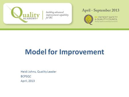 Model for Improvement Heidi Johns, Quality Leader BCPSQC April, 2013.