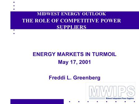 MIDWEST ENERGY OUTLOOK THE ROLE OF COMPETITIVE POWER SUPPLIERS ENERGY MARKETS IN TURMOIL May 17, 2001 Freddi L. Greenberg.