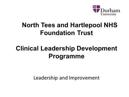 North Tees and Hartlepool NHS Foundation Trust Clinical Leadership Development Programme Leadership and Improvement.