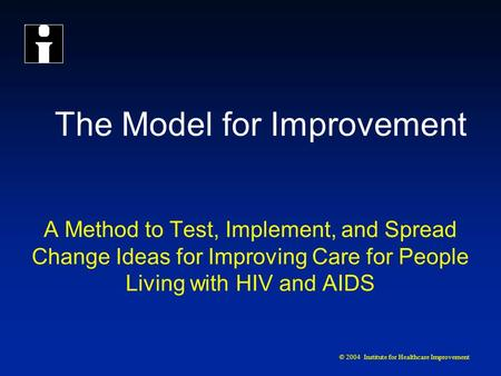© 2004 Institute for Healthcare Improvement The Model for Improvement A Method to Test, Implement, and Spread Change Ideas for Improving Care for People.