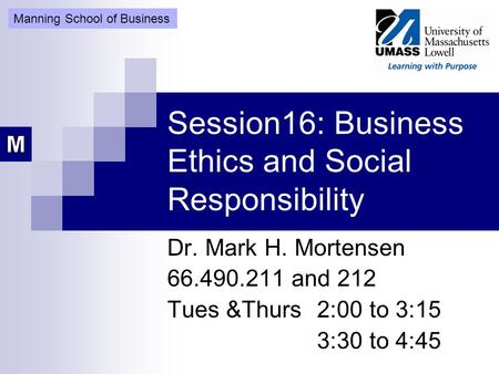 Session16: Business Ethics and Social Responsibility Dr. Mark H. Mortensen 66.490.211 and 212 Tues &Thurs 2:00 to 3:15 3:30 to 4:45 Manning School of Business.