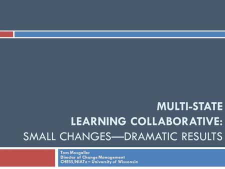 MULTI-STATE LEARNING COLLABORATIVE: SMALL CHANGES—DRAMATIC RESULTS Tom Mosgaller Director of Change Management CHESS/NIATx – University of Wisconsin.