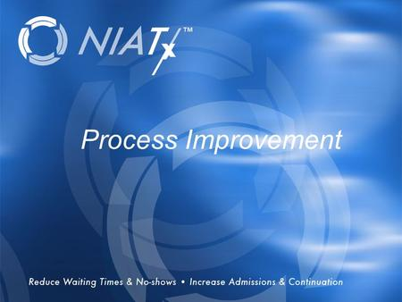 Overview Process Improvement. History Founded in 2003, NIATx works with behavioral health care organizations across the country to improve access to and.