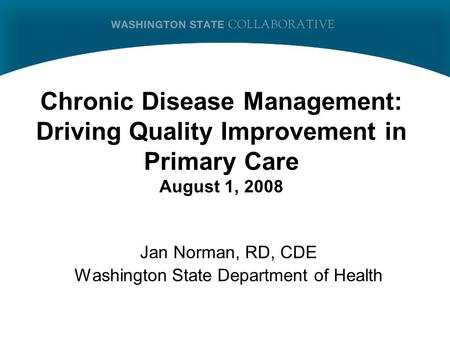 Chronic Disease Management: Driving Quality Improvement in Primary Care August 1, 2008 Jan Norman, RD, CDE Washington State Department of Health.