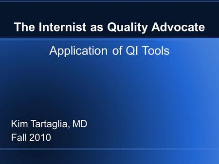 The Internist as Quality Advocate Application of QI Tools Kim Tartaglia, MD Fall 2010.