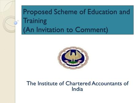 Proposed Scheme of Education and Training (An Invitation to Comment) The Institute of Chartered Accountants of India.