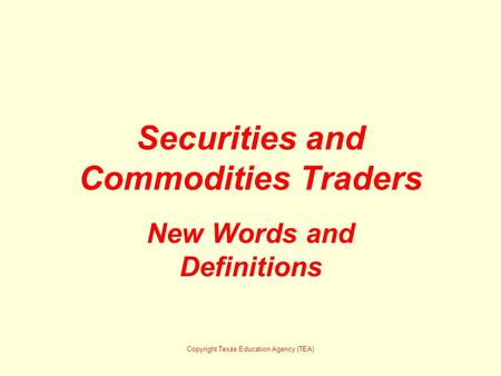 Securities and Commodities Traders New Words and Definitions Copyright Texas Education Agency (TEA)