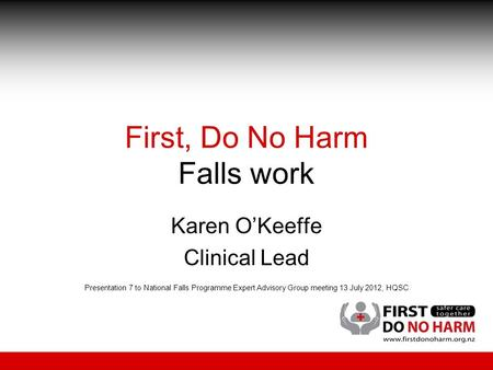 First, Do No Harm Falls work Karen O'Keeffe Clinical Lead Presentation 7 to National Falls Programme Expert Advisory Group meeting 13 July 2012, HQSC.