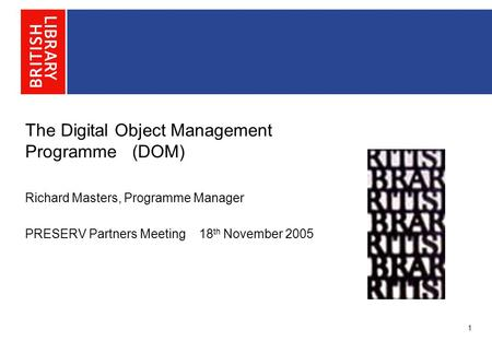 The Digital Object Management Programme (DOM) Richard Masters, Programme Manager PRESERV Partners Meeting 18 th November 2005 1.
