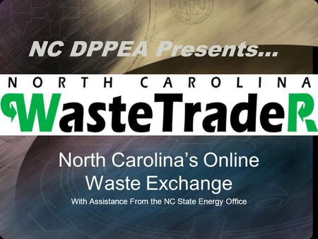 NC DPPEA Presents… North Carolina's Online Waste Exchange With Assistance From the NC State Energy Office.