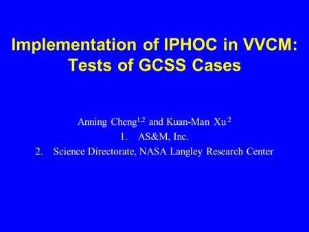Implementation of IPHOC in VVCM: Tests of GCSS Cases Anning Cheng 1,2 and Kuan-Man Xu 2 1.AS&M, Inc. 2.Science Directorate, NASA Langley Research Center.
