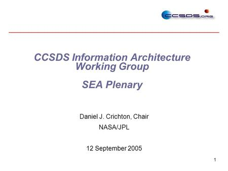 1 CCSDS Information Architecture Working Group SEA Plenary Daniel J. Crichton, Chair NASA/JPL 12 September 2005.